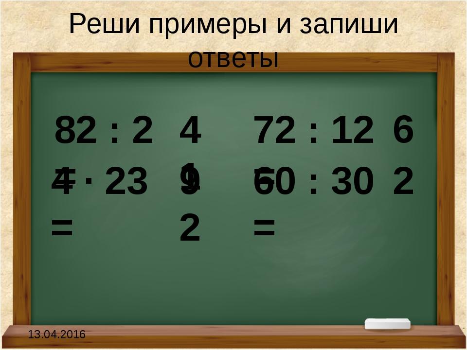 Реши примеры и запиши ответы 82 : 2 = 4 · 23 = 72 : 12 = 60 : 30 = 41 92 6 2...