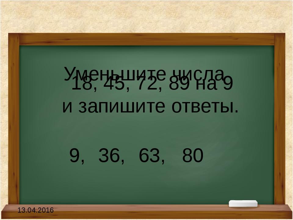 Уменьшите числа 18, 45, 72, 89 на 9 и запишите ответы. 9,36, 63, 80 13.04.2...