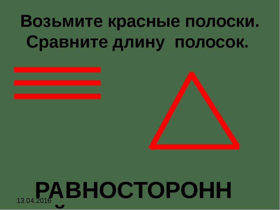 Возьмите красные полоски. Сравните длину полосок. РАВНОСТОРОННИЙ 13.04.2016