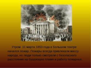 Утром 11 марта 1853 года в Большом театре начался пожар. Пожары всегда привл