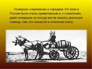 Пожарное снаряжение в середине XIX века в России было очень примитивным и, к