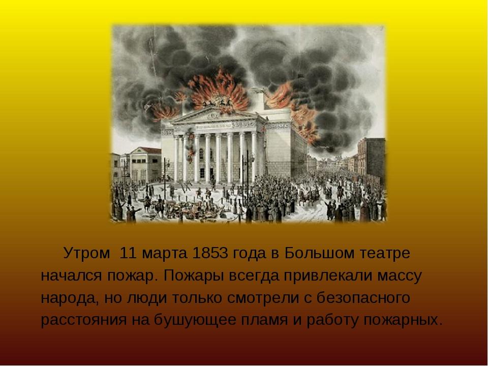 Утром 11 марта 1853 года в Большом театре начался пожар. Пожары всегда привл...