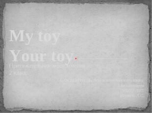 My toy Your toy Притяжательные местоимения 2 класс Составитель: учитель англи