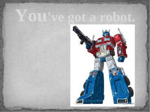 You've got a robot.