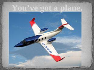 You've got a plane.