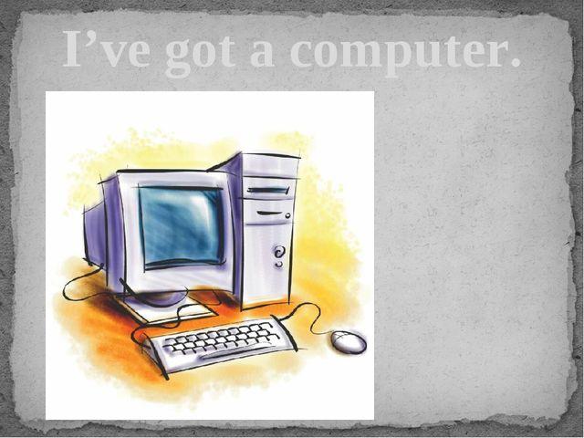 I've got a computer.