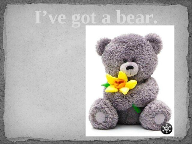 I've got a bear.