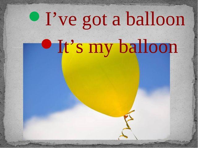 I've got a balloon It's my balloon