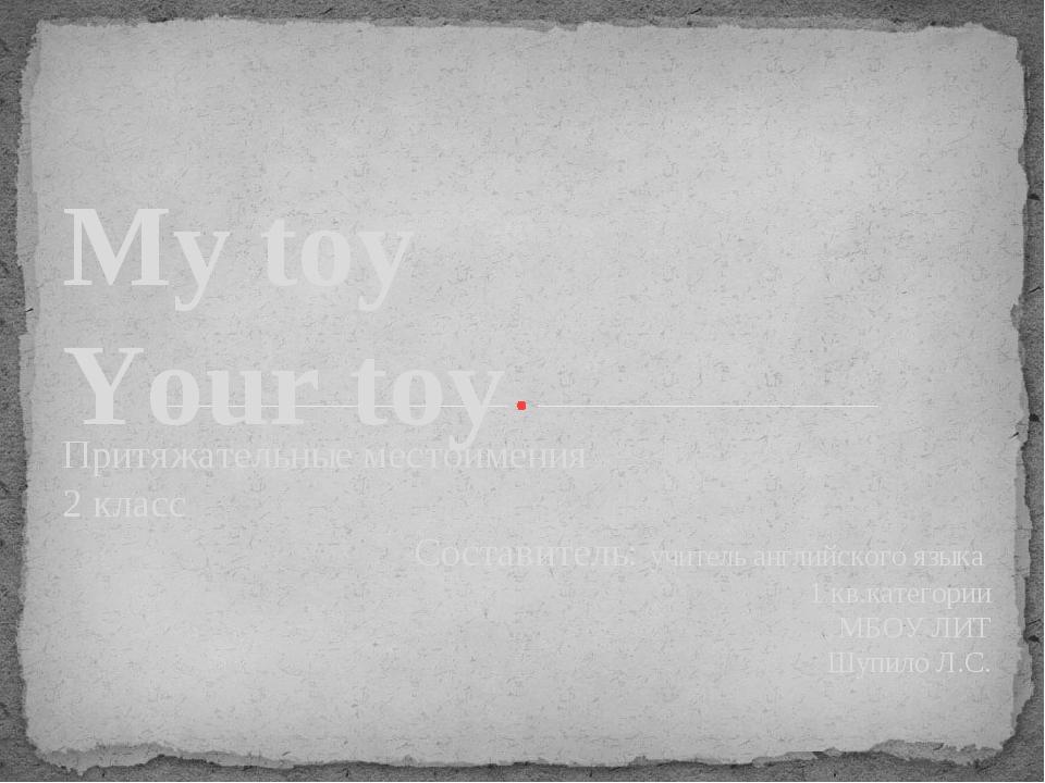 My toy Your toy Притяжательные местоимения 2 класс Составитель: учитель англи...