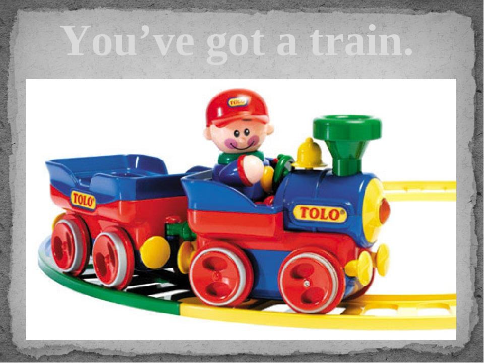 You've got a train.