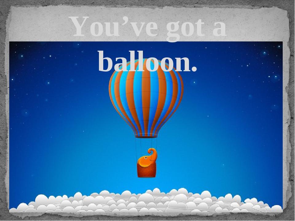 You've got a balloon.