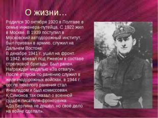 О жизни… Родился 30 октября 1920 в Полтаве в семье инженера-путейца. С 1922 ж