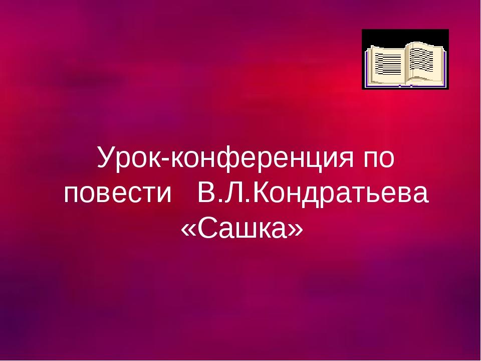 Урок-конференция по повести В.Л.Кондратьева «Сашка»