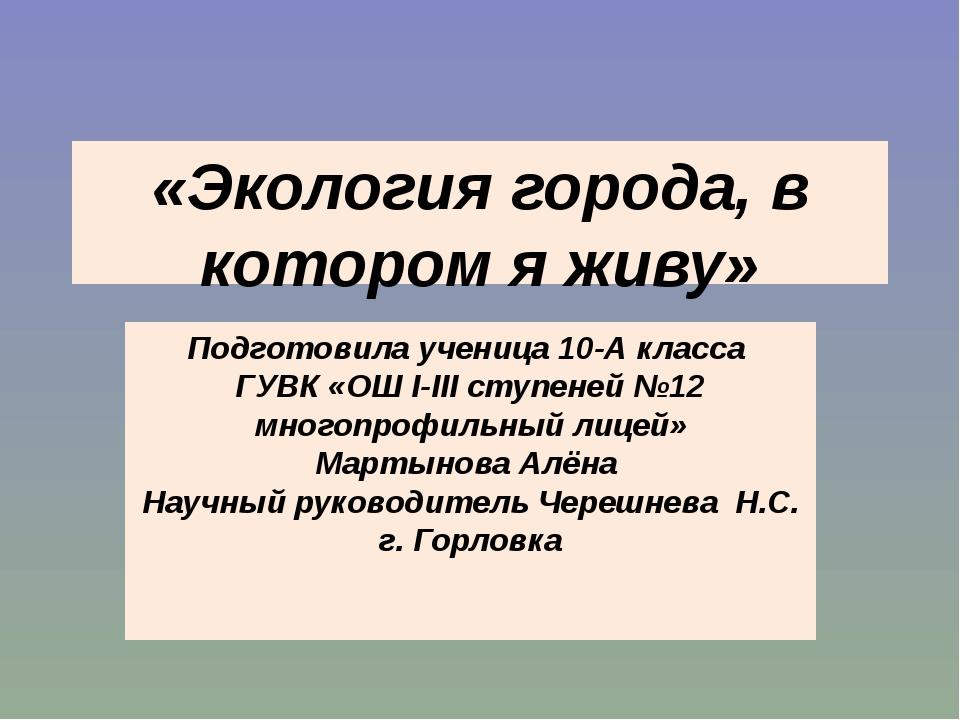 «Экология города, в котором я живу» Подготовила ученица 10-А класса ГУВК «ОШ...