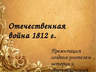 Отечественная война 1812 г. Презентация создана учителем истории и обществозн