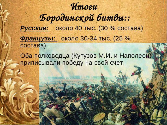 Итоги Бородинской битвы:: Русские: около 40 тыс. (30 % состава) Французы: око...