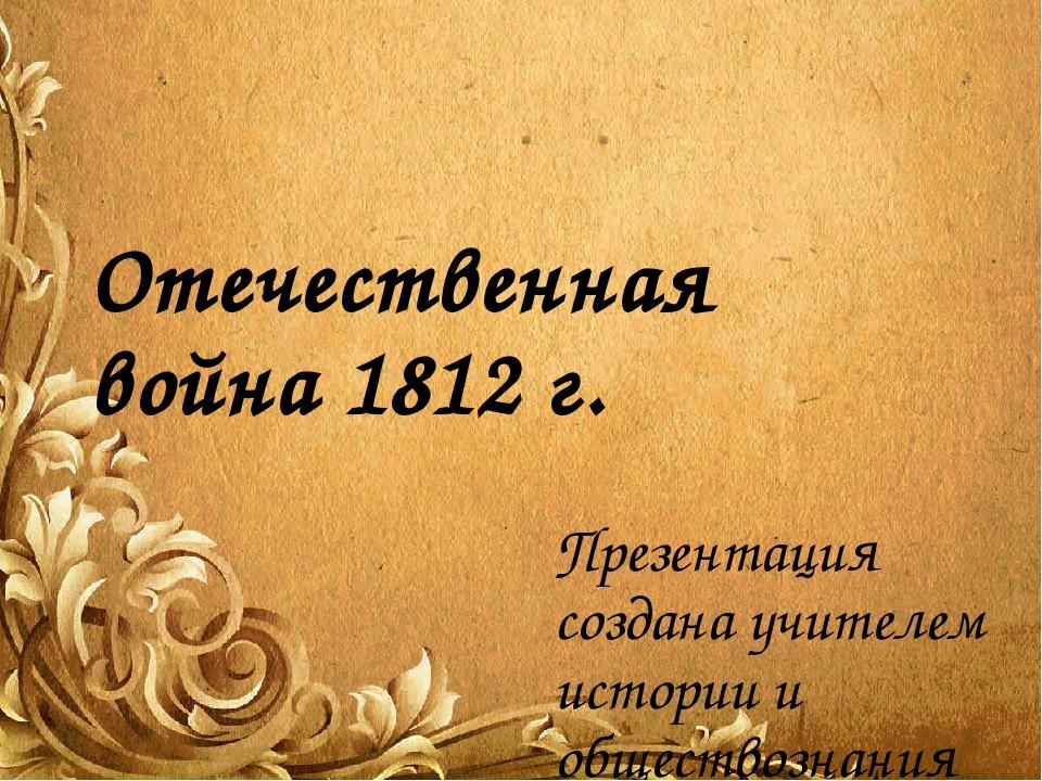 Отечественная война 1812 г. Презентация создана учителем истории и обществозн...