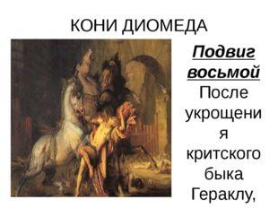 КОНИ ДИОМЕДА Подвиг восьмой После укрощения критского быка Гераклу, по поруче