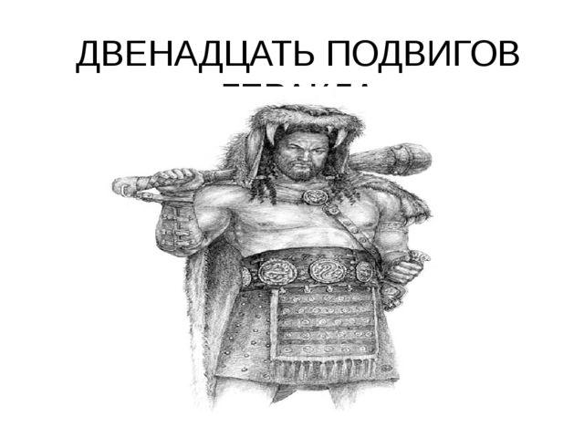 ДВЕНАДЦАТЬ ПОДВИГОВ ГЕРАКЛА