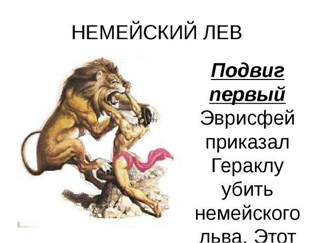 НЕМЕЙСКИЙ ЛЕВ Подвиг первый Эврисфей приказал Гераклу убить немейского льва....