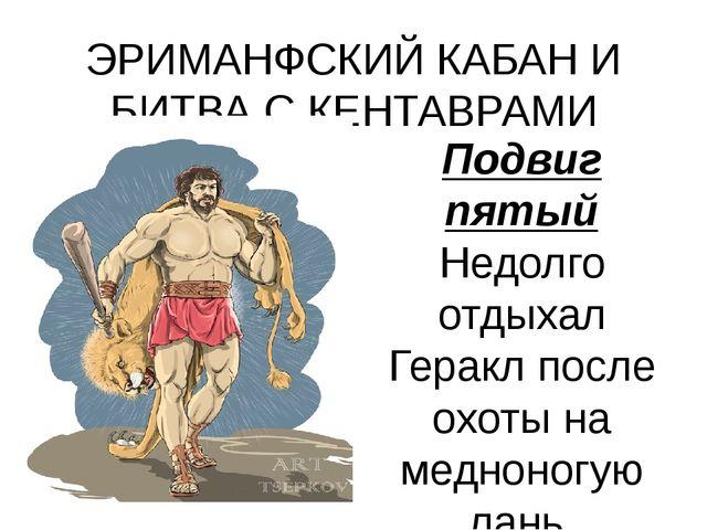 ЭРИМАНФСКИЙ КАБАН И БИТВА С КЕНТАВРАМИ Подвиг пятый Недолго отдыхал Геракл по...