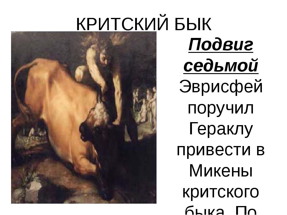 КРИТСКИЙ БЫК Подвиг седьмой Эврисфей поручил Гераклу привести в Микены критск...