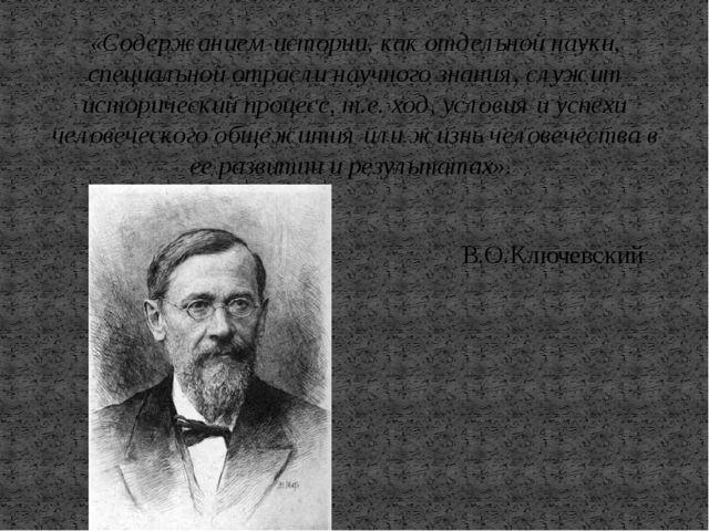 «Содержанием истории, как отдельной науки, специальной отрасли научного знани...
