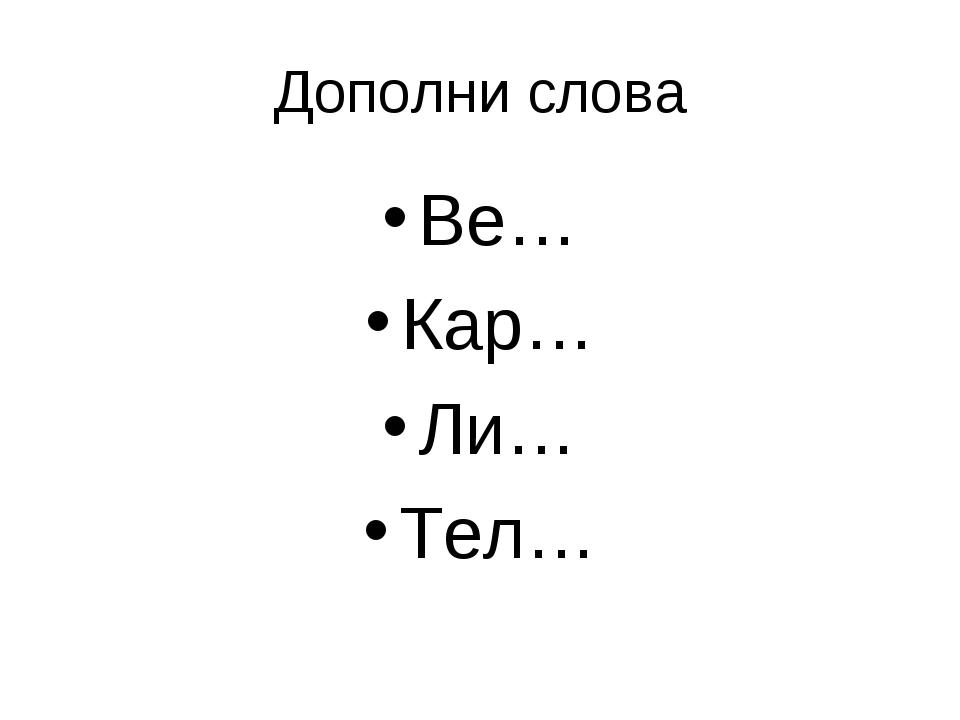 Дополни слова Ве… Кар… Ли… Тел…