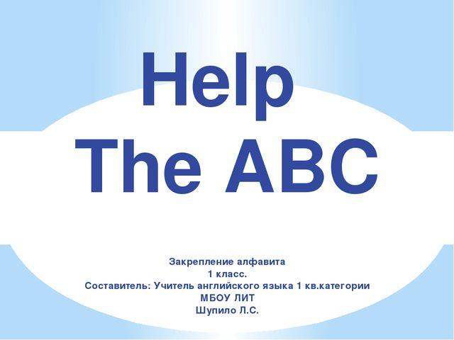 Help The ABC Закрепление алфавита 1 класс. Составитель: Учитель английского я...