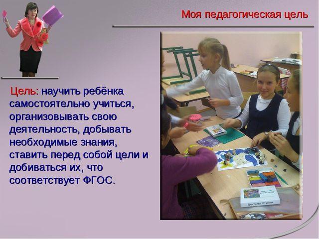 Цель: научить ребёнка самостоятельно учиться, организовывать свою деятельност...
