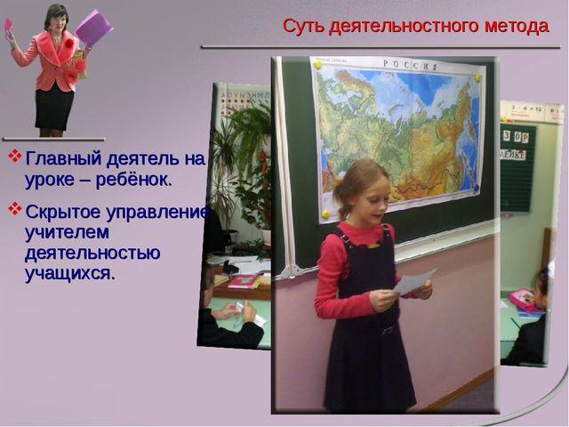 Главный деятель на уроке – ребёнок. Скрытое управление учителем деятельностью...
