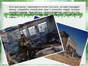 Если дом рухнул, поднимается густая туча пыли, которая порождает панику, сохр
