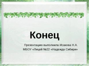 Презентацию выполнила Исакова Н.А. МБОУ «Лицей №22 «Надежда Сибири» Конец