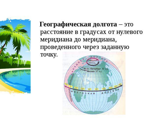 Географическая долгота – это расстояние в градусах от нулевого меридиана до...