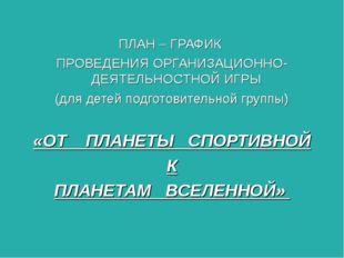 ПЛАН – ГРАФИК ПРОВЕДЕНИЯ ОРГАНИЗАЦИОННО-ДЕЯТЕЛЬНОСТНОЙ ИГРЫ (для детей подго