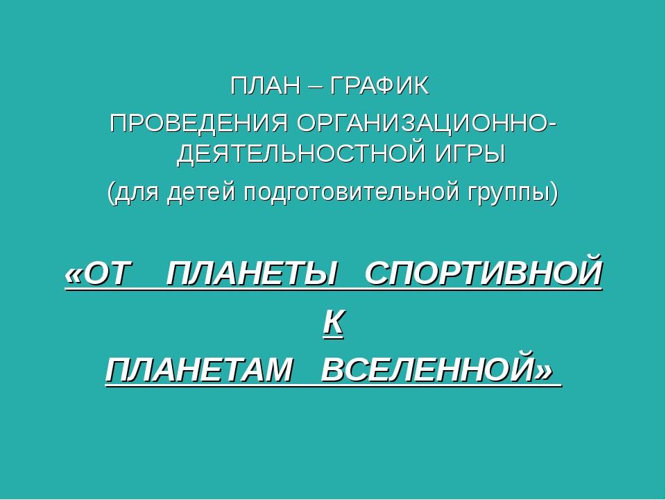 ПЛАН – ГРАФИК ПРОВЕДЕНИЯ ОРГАНИЗАЦИОННО-ДЕЯТЕЛЬНОСТНОЙ ИГРЫ (для детей подго...