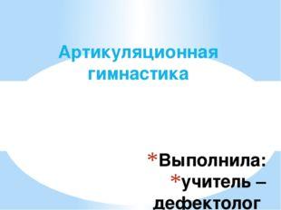 Выполнила: учитель – дефектолог Гончарова Н.С. Артикуляционная гимнастика