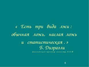 « Есть три вида лжи : обычная ложь, наглая ложь и статистическая . » Б. Дизр