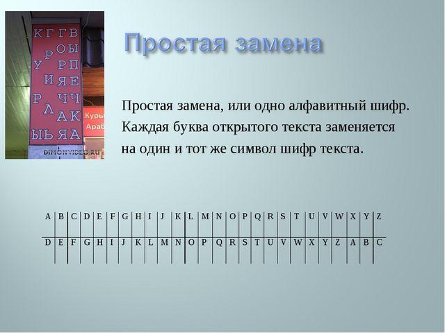 Простая замена, или одно алфавитный шифр. Каждая буква открытого текста замен...