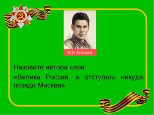 Назовите автора слов: «Велика Россия, а отступать некуда: позади Москва». В.И