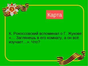 Карта К. Рокоссовский вспоминал о Г. Жукове: «… Заглянешь в его комнату, а он