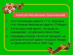 Алексей Михайлович Василевский Этот полководец вместе с Г.К. Жуковым стал пе