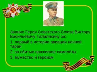 Звание Героя Советского Союза Виктору Васильевичу Талалихину за: 1. первый в