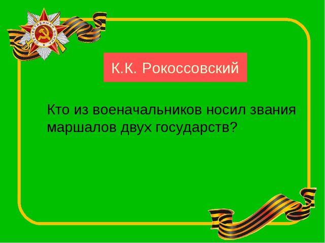 К.К. Рокоссовский Кто из военачальников носил звания маршалов двух государств?