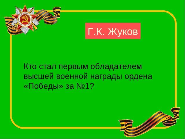 Кто стал первым обладателем высшей военной награды ордена «Победы» за №1? Г.К...