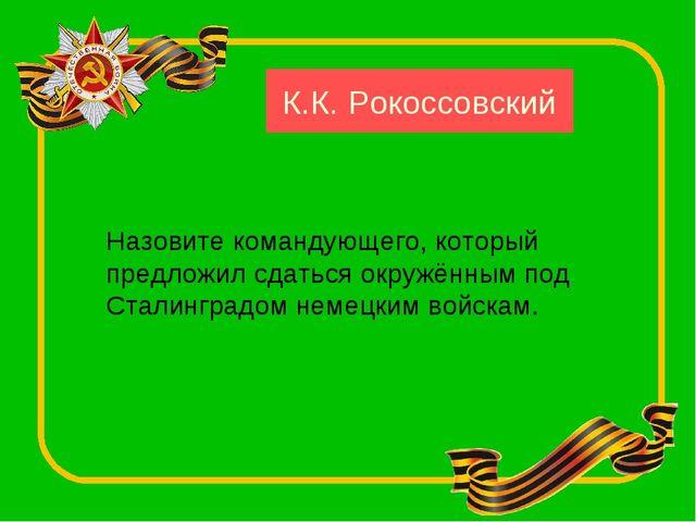 Назовите командующего, который предложил сдаться окружённым под Сталинградом...