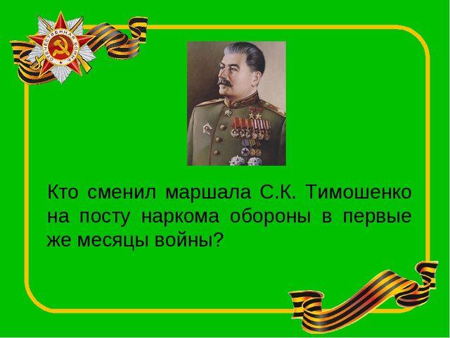 Кто сменил маршала С.К. Тимошенко на посту наркома обороны в первые же месяцы...