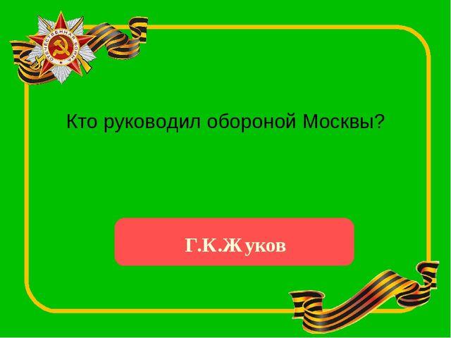 Кто руководил обороной Москвы? Г.К.Жуков