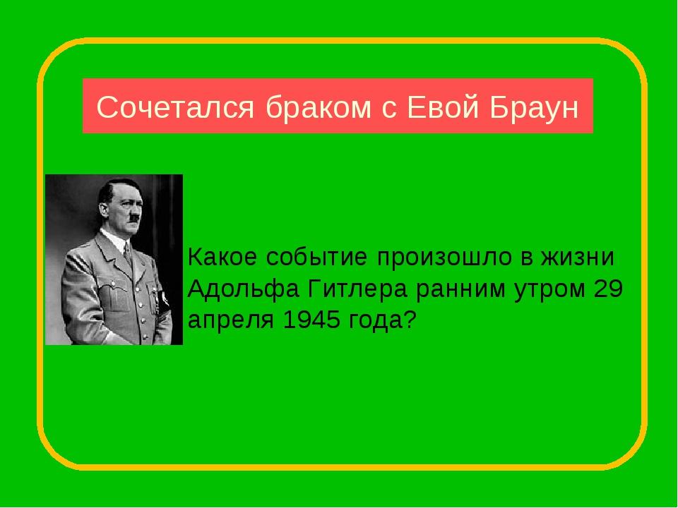 Сочетался браком с Евой Браун Какое событие произошло в жизни Адольфа Гитлера...