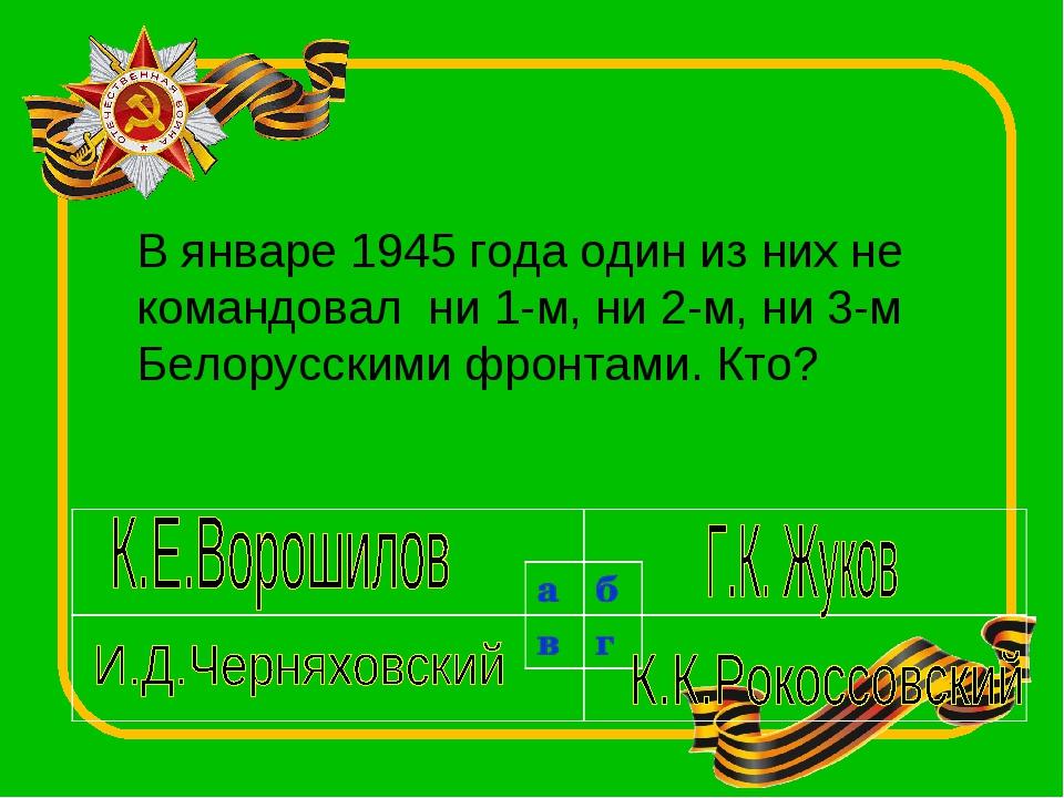 В январе 1945 года один из них не командовал ни 1-м, ни 2-м, ни 3-м Белорусск...